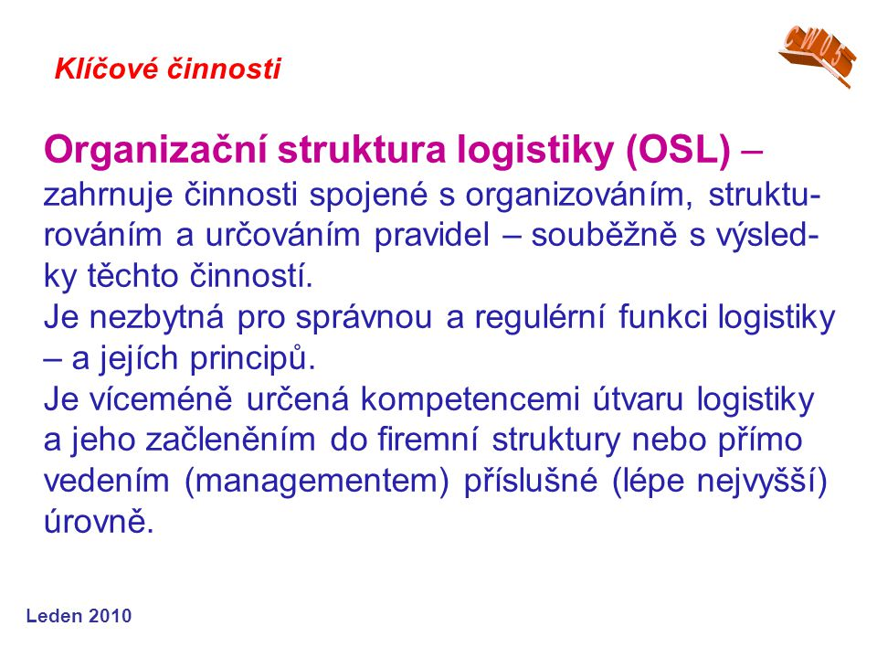 Leden 2009 Distribuční logistika - sledování zakázek - management zásob hotových výrobků - všechny operativní úkoly týkající se skladování ho- tových výrobků - zajištění dodavatelského servisu - plánování, řízení, realizace a kontrola dodávek ho- tových výrobků - plánování distribuční struktury.