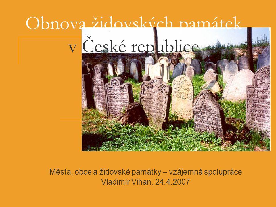 Města, obce a židovské památky – vzájemná spolupráce Vladimír Vihan, 24.4.2007 Obnova židovských památek v České republice