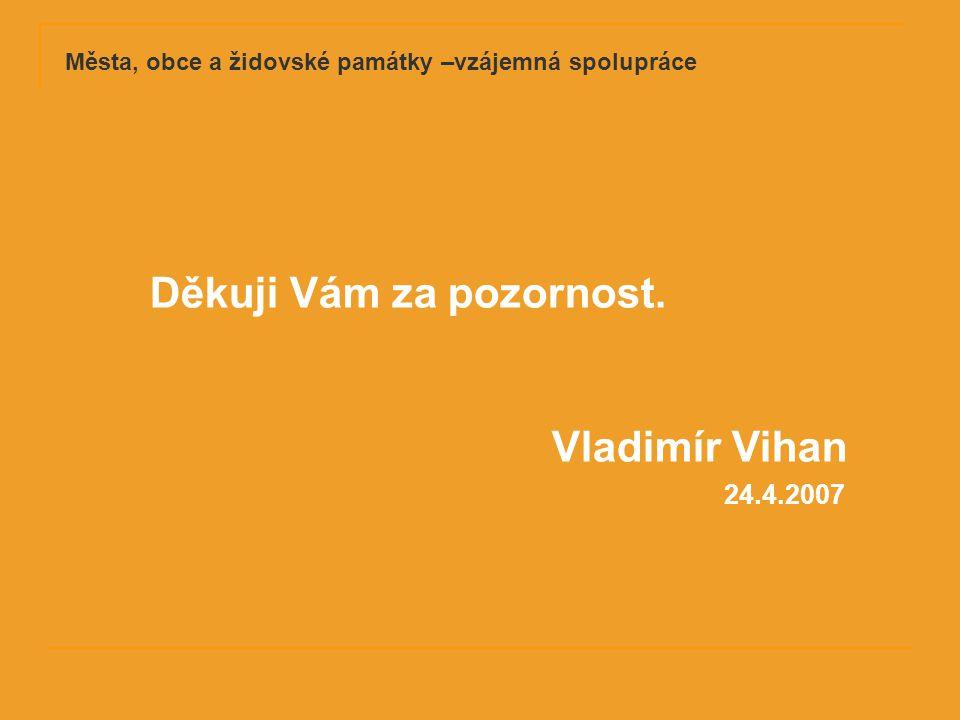 24.4.2007 Děkuji Vám za pozornost. Vladimír Vihan Města, obce a židovské památky –vzájemná spolupráce