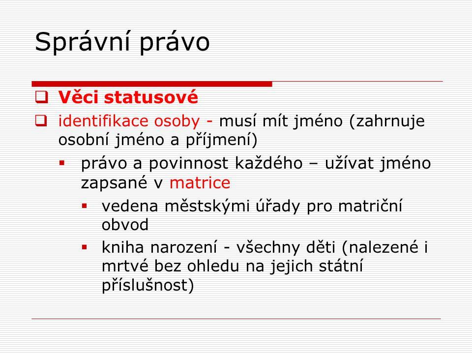 Správní právo  kniha manželství – snoubenci, jejich rodiče, dohoda o příjmení  kniha úmrtí – údaje o zemřelých a o osobách, jejichž ostatky byly nalezeny v daném obvodě  určování jména u dětí upravují předpisy rodinného práva  rodné číslo – občané ČR, další osoby (trvalý pobyt)  občanský průkaz – 15 let  veřejná listina, prokázání totožnosti