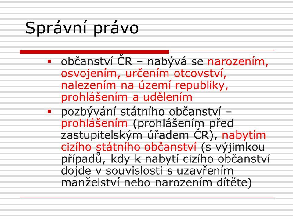 Správní právo  občanství ČR – nabývá se narozením, osvojením, určením otcovství, nalezením na území republiky, prohlášením a udělením  pozbývání stá