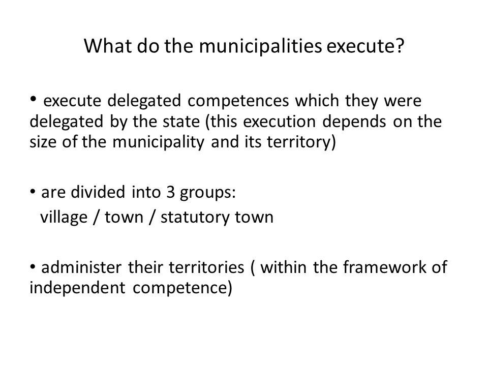 What do the municipalities execute? execute delegated competences which they were delegated by the state (this execution depends on the size of the mu
