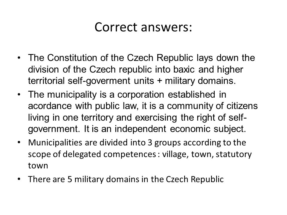 Correct answers: The Constitution of the Czech Republic lays down the division of the Czech republic into baxic and higher territorial self-goverment units + military domains.