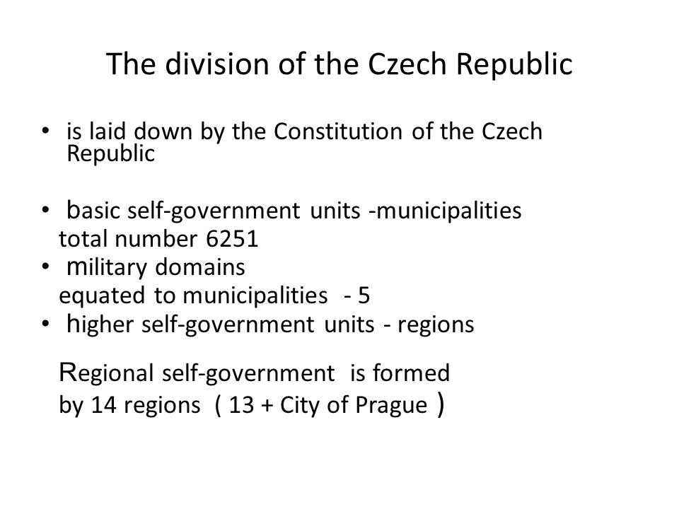 The division of the Czech Republic is laid down by the Constitution of the Czech Republic b asic self-government units -municipalities total number 6251 m ilitary domains equated to municipalities - 5 h igher self-government units - regions R egional self-government is formed by 14 regions ( 13 + City of Prague )