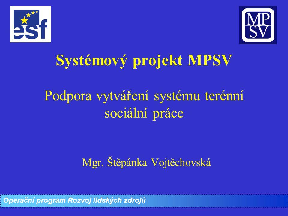 Systémový projekt MPSV Podpora vytváření systému terénní sociální práce Mgr. Štěpánka Vojtěchovská Operační program Rozvoj lidských zdrojů