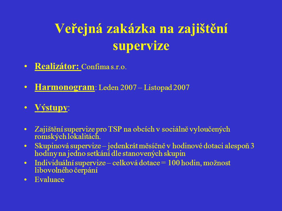 Veřejná zakázka na zajištění supervize Realizátor: Confima s.r.o. Harmonogram : Leden 2007 – Listopad 2007 Výstupy: Zajištění supervize pro TSP na obc