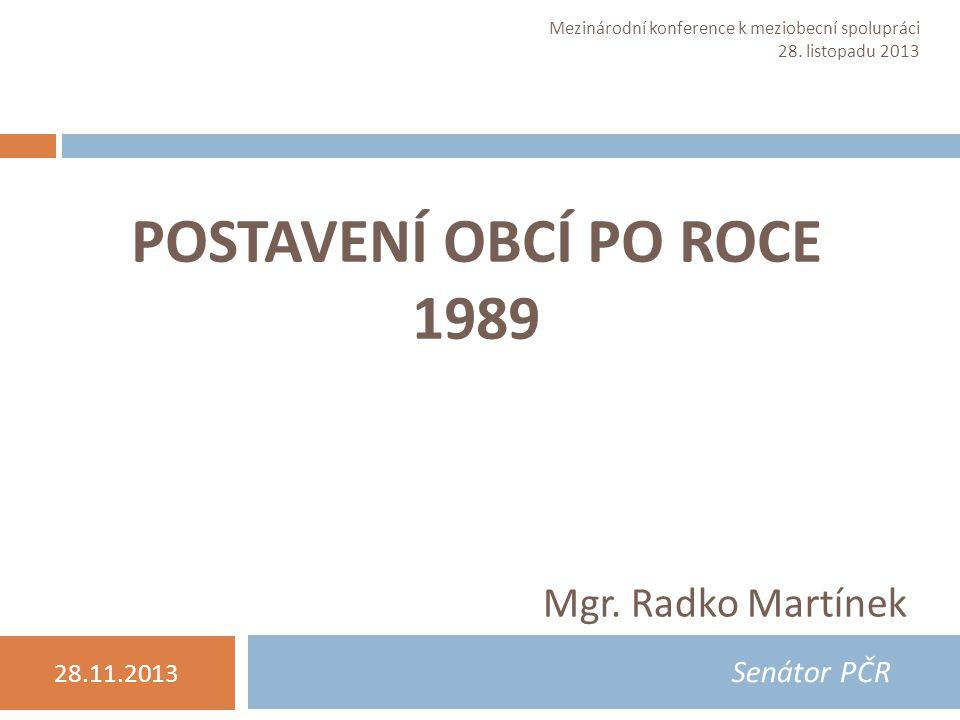POSTAVENÍ OBCÍ PO ROCE 1989 Mgr. Radko Martínek Senátor PČR 28.11.2013 Mgr.