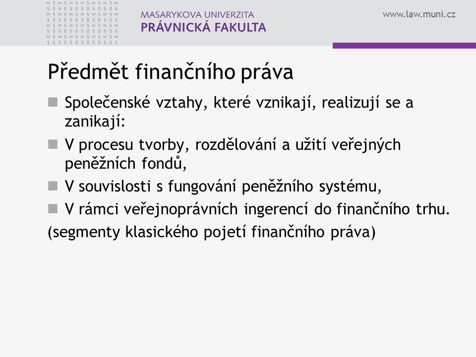 www.law.muni.cz Předmět finančního práva Společenské vztahy, které vznikají, realizují se a zanikají: V procesu tvorby, rozdělování a užití veřejných peněžních fondů, V souvislosti s fungování peněžního systému, V rámci veřejnoprávních ingerencí do finančního trhu.
