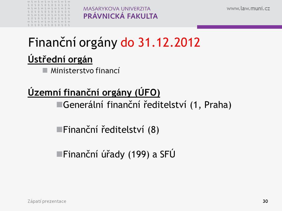 www.law.muni.cz Finanční orgány do 31.12.2012 Ústřední orgán Ministerstvo financí Územní finanční orgány (ÚFO) Generální finanční ředitelství (1, Praha) Finanční ředitelství (8) Finanční úřady (199) a SFÚ Zápatí prezentace30