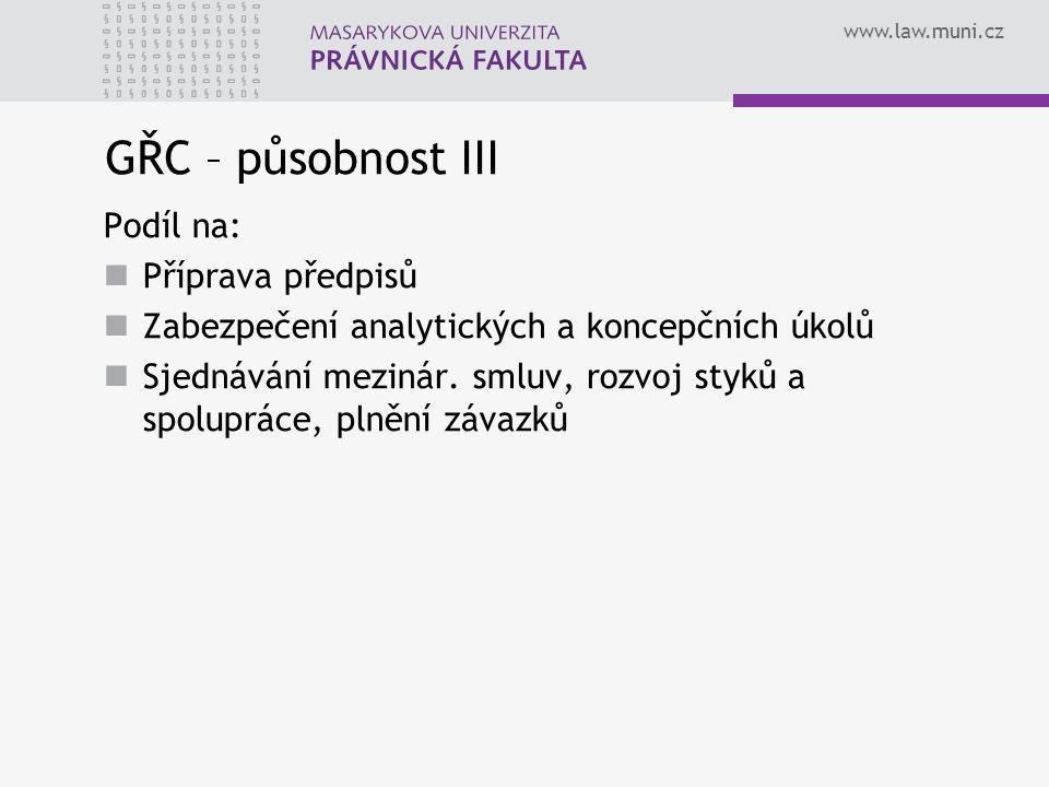 www.law.muni.cz GŘC – působnost III Podíl na: Příprava předpisů Zabezpečení analytických a koncepčních úkolů Sjednávání mezinár.