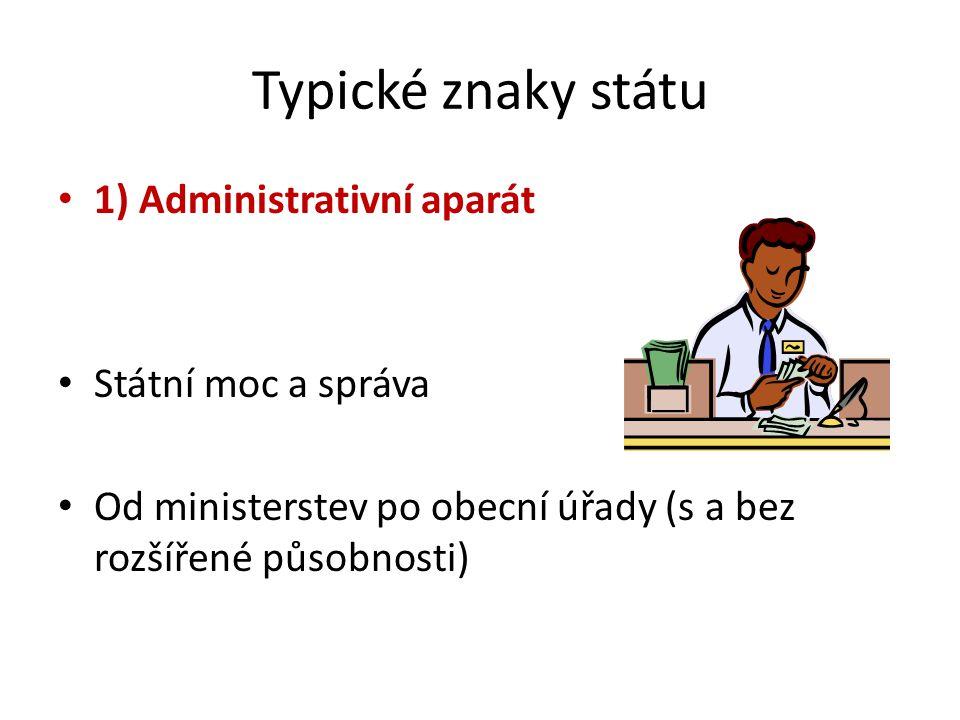 Typické znaky státu 1) Administrativní aparát Státní moc a správa Od ministerstev po obecní úřady (s a bez rozšířené působnosti)