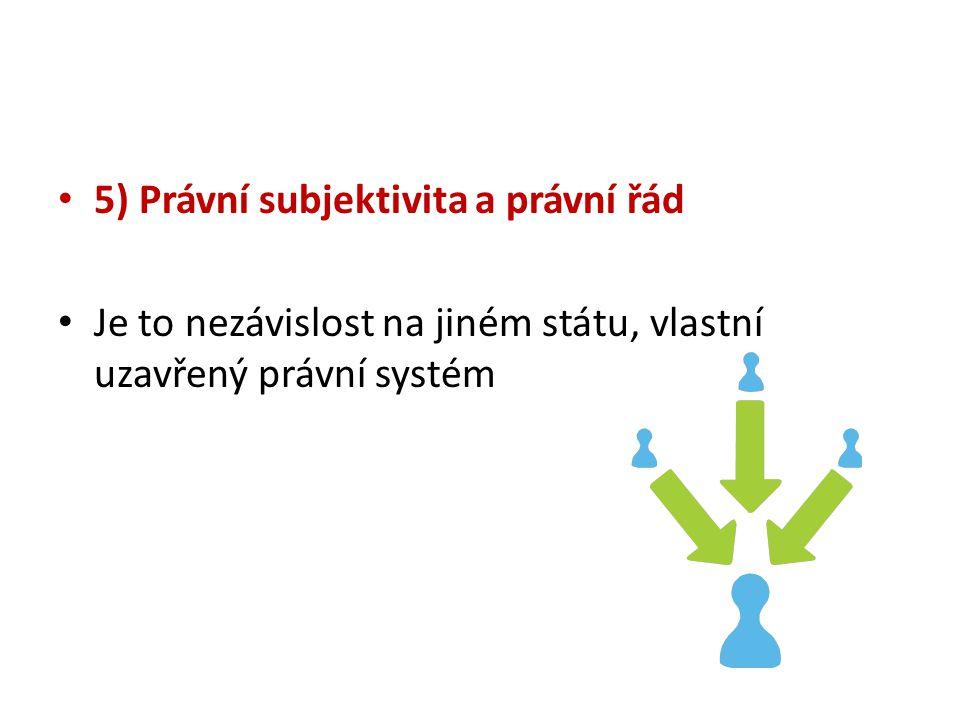5) Právní subjektivita a právní řád Je to nezávislost na jiném státu, vlastní uzavřený právní systém