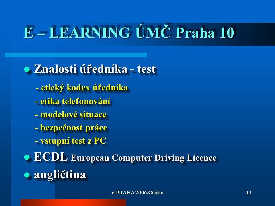 e-PRAHA 2006/Osička11 E – LEARNING ÚMČ Praha 10 Znalosti úředníka - test Znalosti úředníka - test - etický kodex úředníka - etický kodex úředníka - etika telefonování - etika telefonování - modelové situace - modelové situace - bezpečnost práce - bezpečnost práce - vstupní test z PC - vstupní test z PC ECDL European Computer Driving Licence ECDL European Computer Driving Licence angličtina angličtina Znalosti úředníka - test Znalosti úředníka - test - etický kodex úředníka - etický kodex úředníka - etika telefonování - etika telefonování - modelové situace - modelové situace - bezpečnost práce - bezpečnost práce - vstupní test z PC - vstupní test z PC ECDL European Computer Driving Licence ECDL European Computer Driving Licence angličtina angličtina