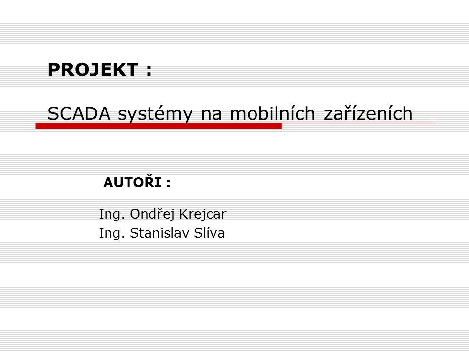 PROJEKT : SCADA systémy na mobilních zařízeních AUTOŘI : Ing. Ondřej Krejcar Ing. Stanislav Slíva