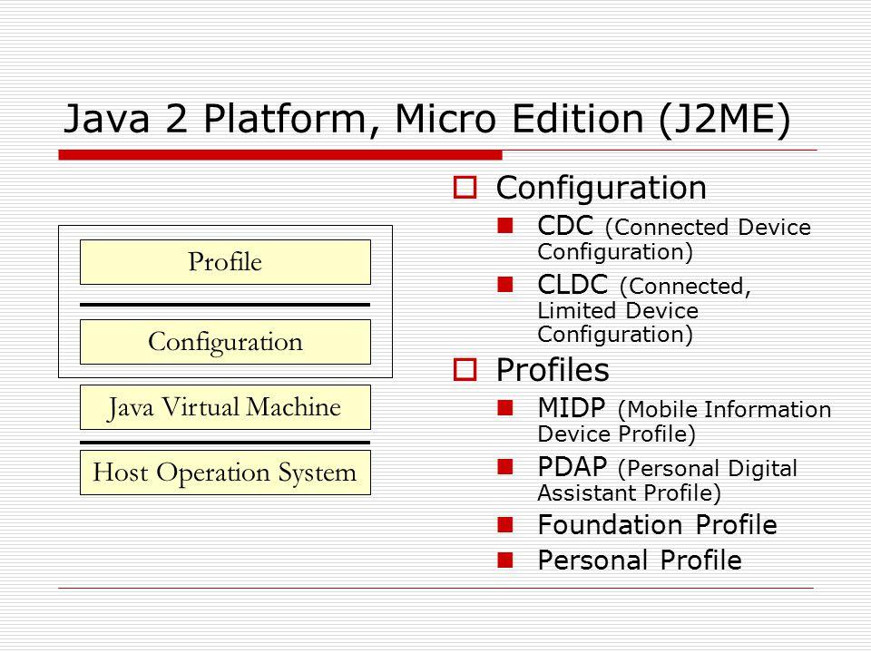 Java 2 Platform, Micro Edition (J2ME)  Configuration CDC (Connected Device Configuration) CLDC (Connected, Limited Device Configuration)  Profiles MIDP (Mobile Information Device Profile) PDAP (Personal Digital Assistant Profile) Foundation Profile Personal Profile Configuration Java Virtual Machine Host Operation System Profile