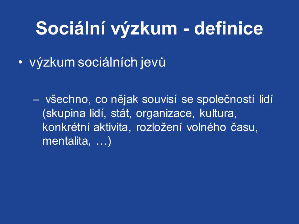Sociální výzkum - definice výzkum sociálních jevů – všechno, co nějak souvisí se společností lidí (skupina lidí, stát, organizace, kultura, konkrétní aktivita, rozložení volného času, mentalita, …)