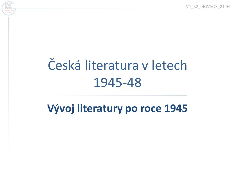 Česká literatura v letech 1945-48 Vývoj literatury po roce 1945 VY_32_INOVACE_31-04