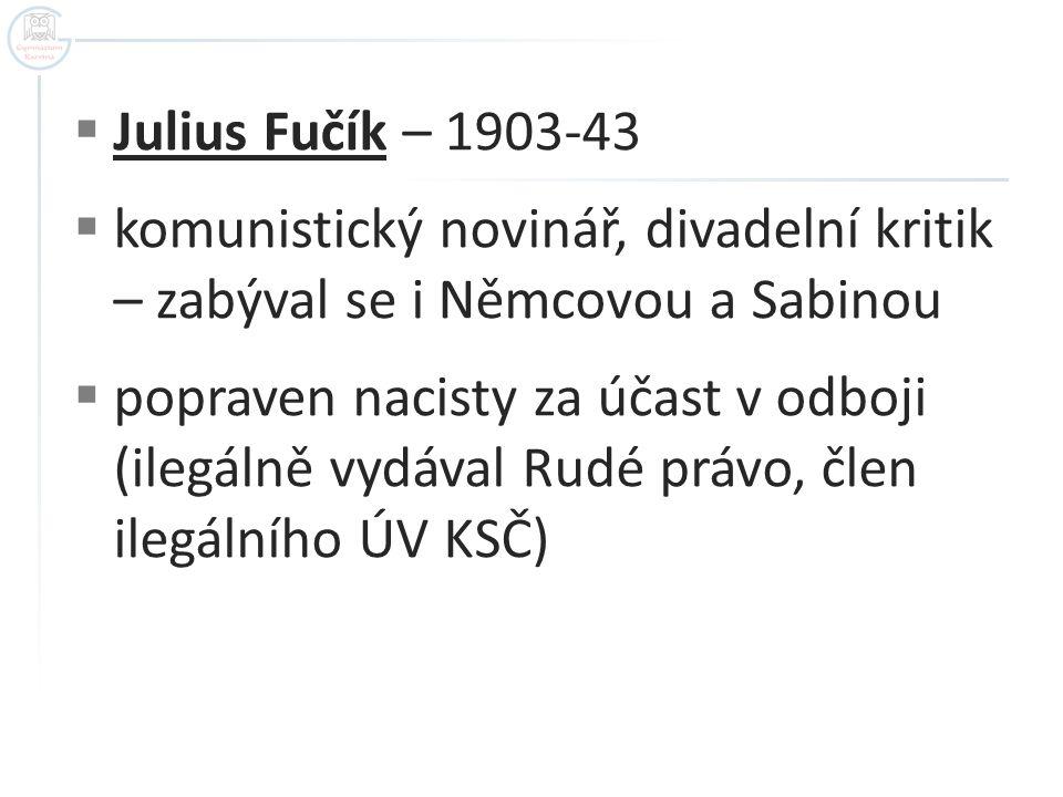  Julius Fučík – 1903-43  komunistický novinář, divadelní kritik – zabýval se i Němcovou a Sabinou  popraven nacisty za účast v odboji (ilegálně vydával Rudé právo, člen ilegálního ÚV KSČ)
