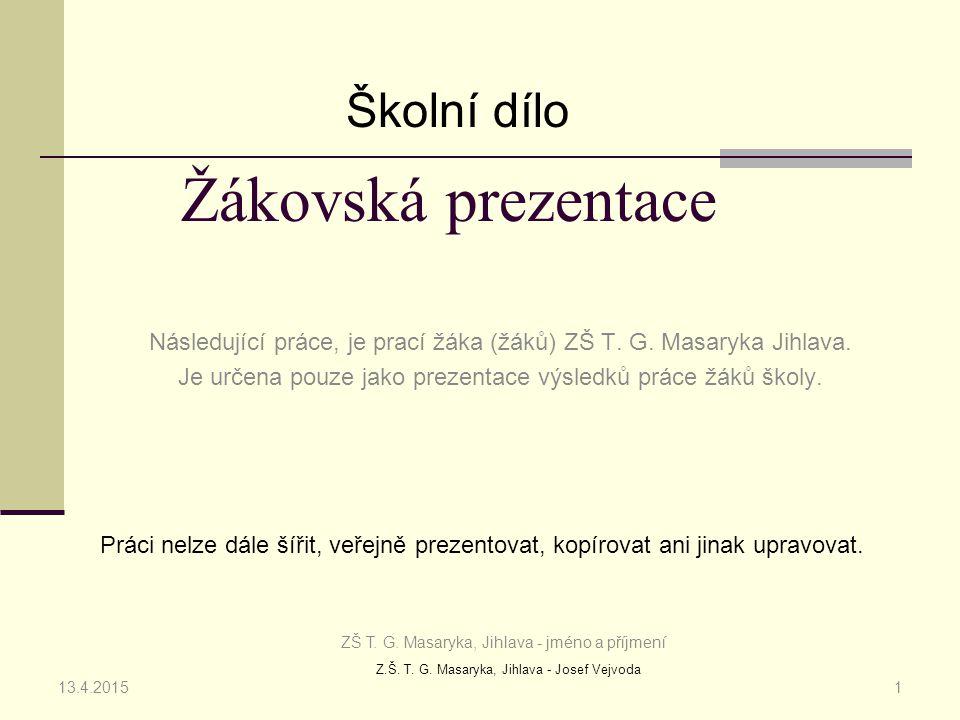 Z.Š. T. G. Masaryka, Jihlava - Josef Vejvoda Žákovská prezentace Následující práce, je prací žáka (žáků) ZŠ T. G. Masaryka Jihlava. Je určena pouze ja