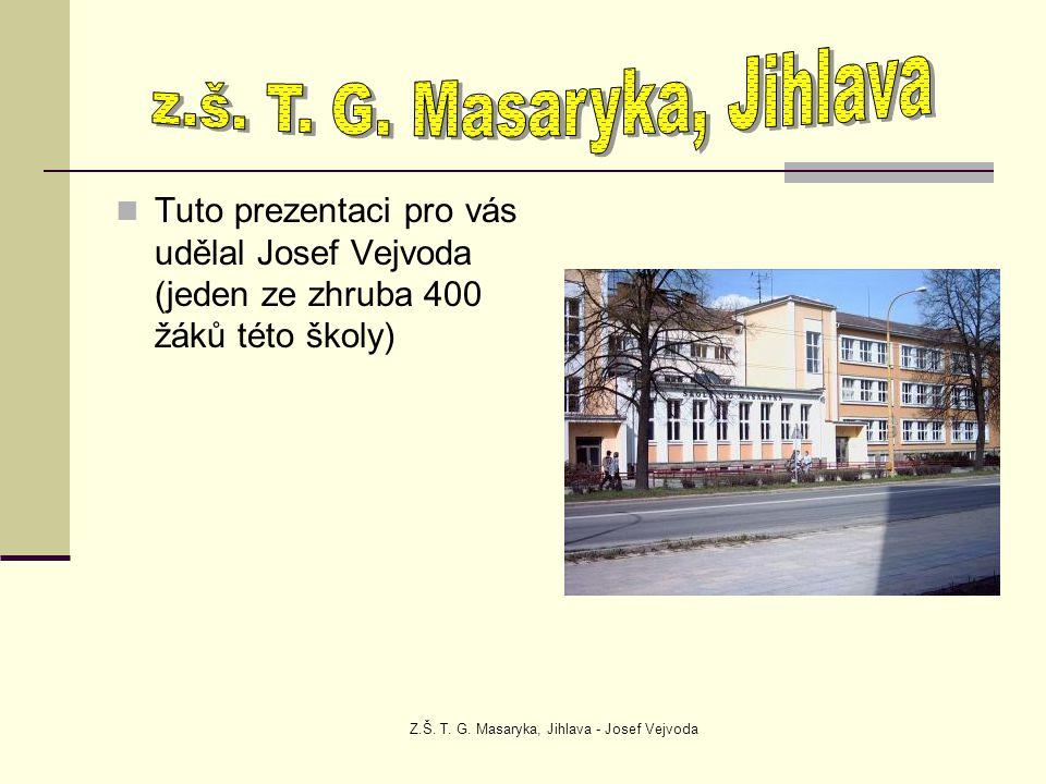 Z.Š. T. G. Masaryka, Jihlava - Josef Vejvoda Tuto prezentaci pro vás udělal Josef Vejvoda (jeden ze zhruba 400 žáků této školy)