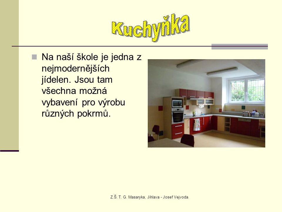 Z.Š. T. G. Masaryka, Jihlava - Josef Vejvoda Na naší škole je jedna z nejmodernějších jídelen. Jsou tam všechna možná vybavení pro výrobu různých pokr