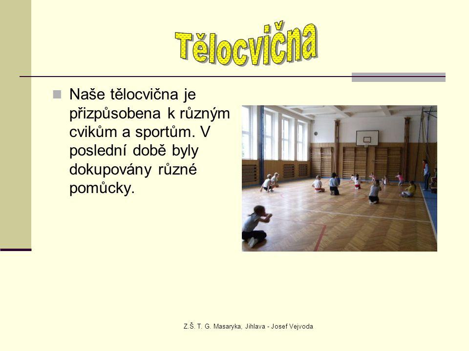 Z.Š. T. G. Masaryka, Jihlava - Josef Vejvoda Naše tělocvična je přizpůsobena k různým cvikům a sportům. V poslední době byly dokupovány různé pomůcky.