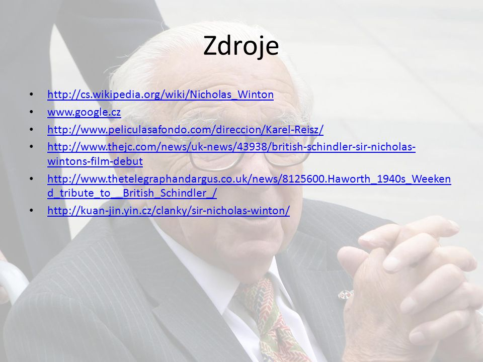 Zdroje http://cs.wikipedia.org/wiki/Nicholas_Winton www.google.cz http://www.peliculasafondo.com/direccion/Karel-Reisz/ http://www.thejc.com/news/uk-news/43938/british-schindler-sir-nicholas- wintons-film-debut http://www.thejc.com/news/uk-news/43938/british-schindler-sir-nicholas- wintons-film-debut http://www.thetelegraphandargus.co.uk/news/8125600.Haworth_1940s_Weeken d_tribute_to__British_Schindler_/ http://www.thetelegraphandargus.co.uk/news/8125600.Haworth_1940s_Weeken d_tribute_to__British_Schindler_/ http://kuan-jin.yin.cz/clanky/sir-nicholas-winton/