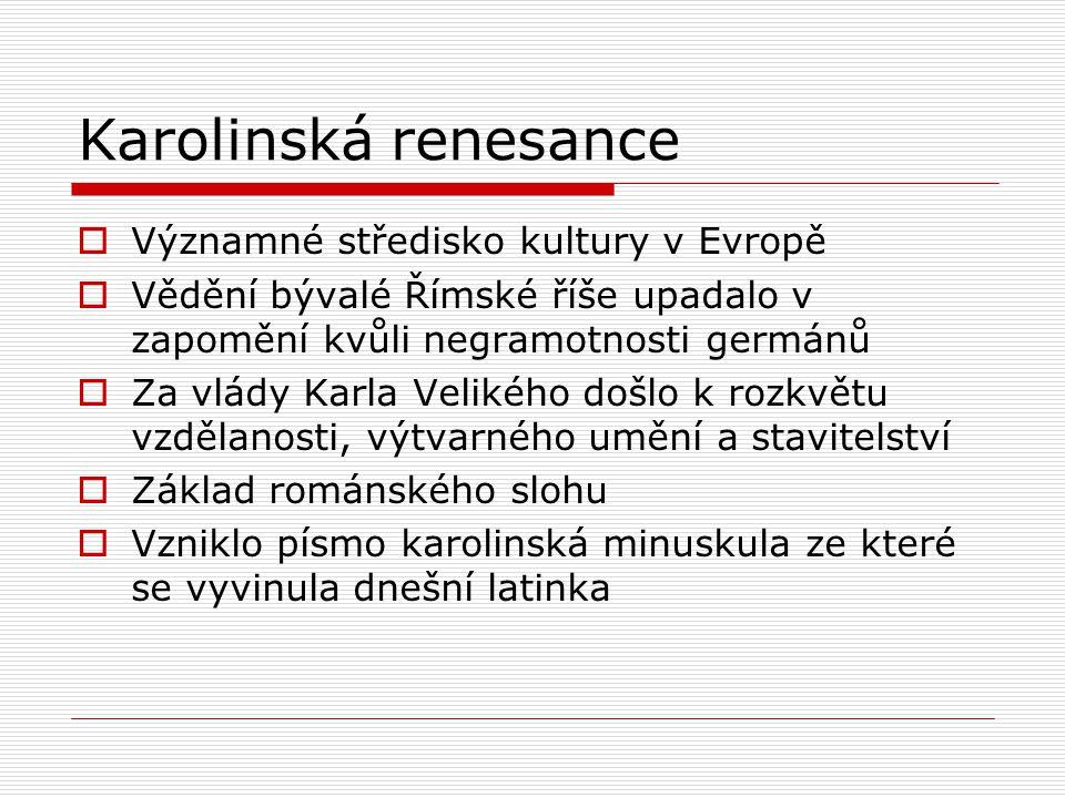 Karolinská renesance  Významné středisko kultury v Evropě  Vědění bývalé Římské říše upadalo v zapomění kvůli negramotnosti germánů  Za vlády Karla