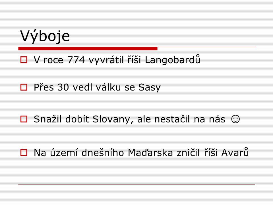 Výboje  V roce 774 vyvrátil říši Langobardů  Přes 30 vedl válku se Sasy  Snažil dobít Slovany, ale nestačil na nás ☺  Na území dnešního Maďarska z