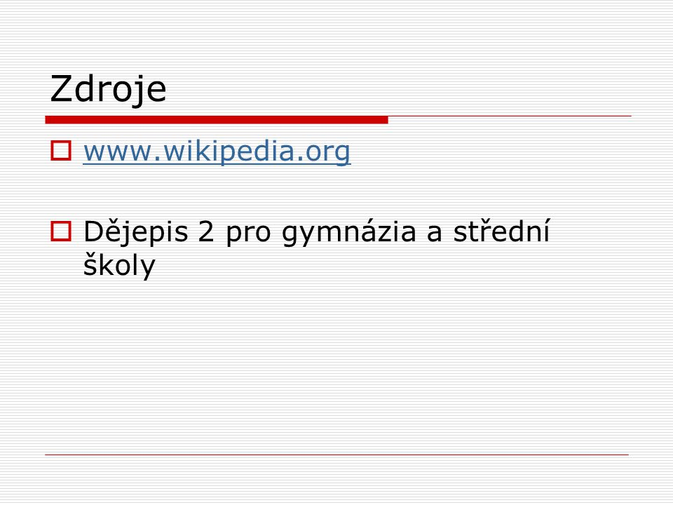 Zdroje  www.wikipedia.org www.wikipedia.org  Dějepis 2 pro gymnázia a střední školy