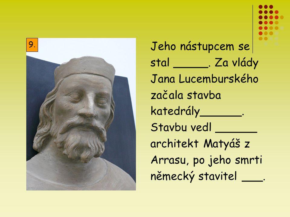 Jeho nástupcem se stal _____. Za vlády Jana Lucemburského začala stavba katedrály______. Stavbu vedl ______ architekt Matyáš z Arrasu, po jeho smrti n