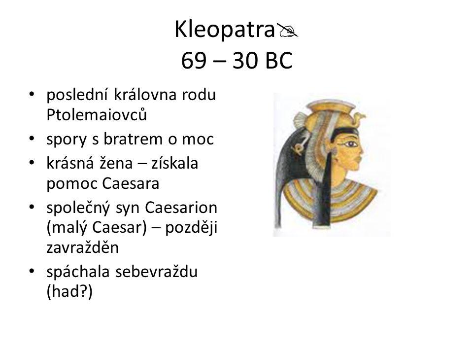 Kleopatra  69 – 30 BC poslední královna rodu Ptolemaiovců spory s bratrem o moc krásná žena – získala pomoc Caesara společný syn Caesarion (malý Caesar) – později zavražděn spáchala sebevraždu (had?)