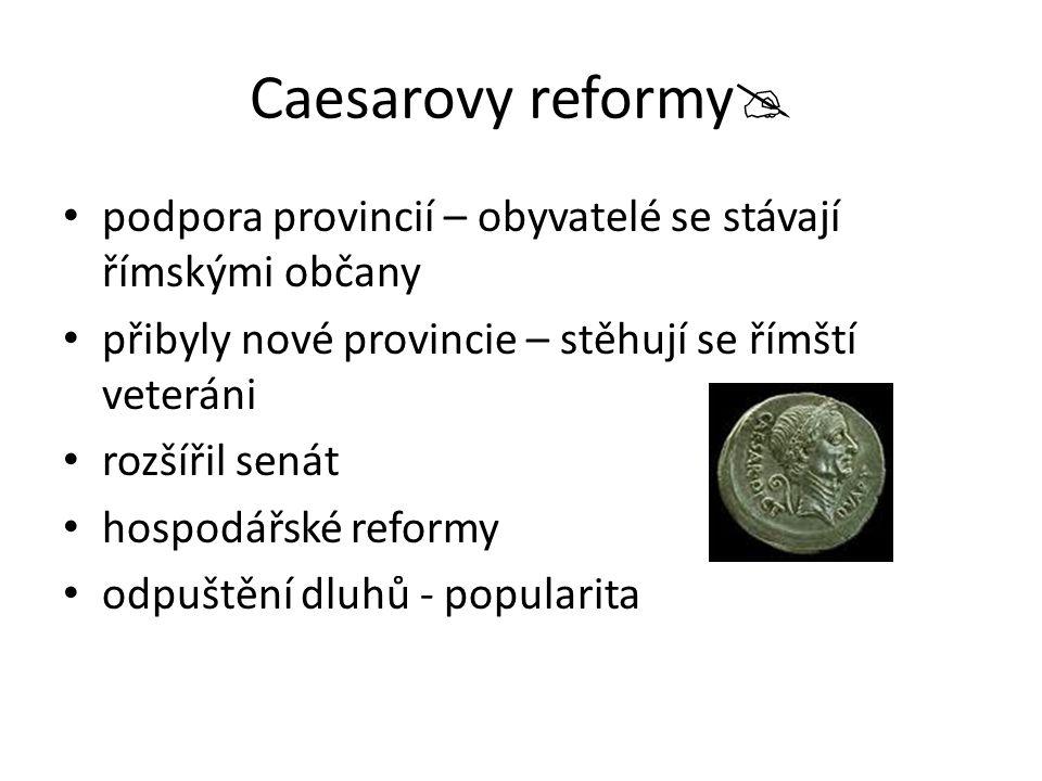 Caesarovy reformy  podpora provincií – obyvatelé se stávají římskými občany přibyly nové provincie – stěhují se římští veteráni rozšířil senát hospodářské reformy odpuštění dluhů - popularita