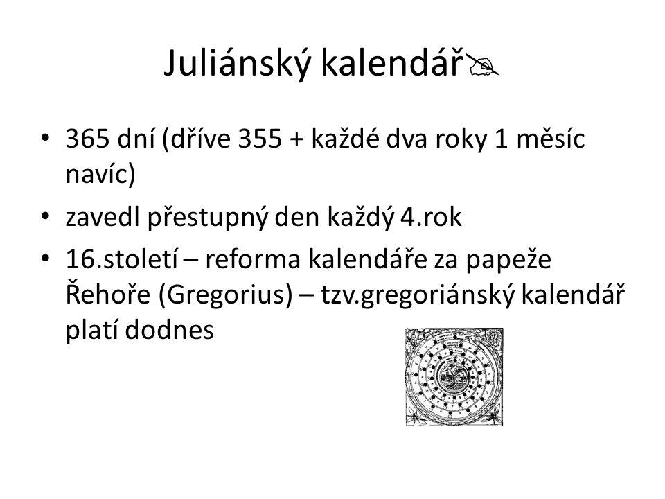 Juliánský kalendář  365 dní (dříve 355 + každé dva roky 1 měsíc navíc) zavedl přestupný den každý 4.rok 16.století – reforma kalendáře za papeže Řehoře (Gregorius) – tzv.gregoriánský kalendář platí dodnes