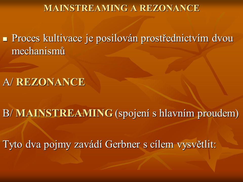 MAINSTREAMING A REZONANCE Proces kultivace je posilován prostřednictvím dvou mechanismů Proces kultivace je posilován prostřednictvím dvou mechanismů A/ REZONANCE B/ MAINSTREAMING (spojení s hlavním proudem) Tyto dva pojmy zavádí Gerbner s cílem vysvětlit: