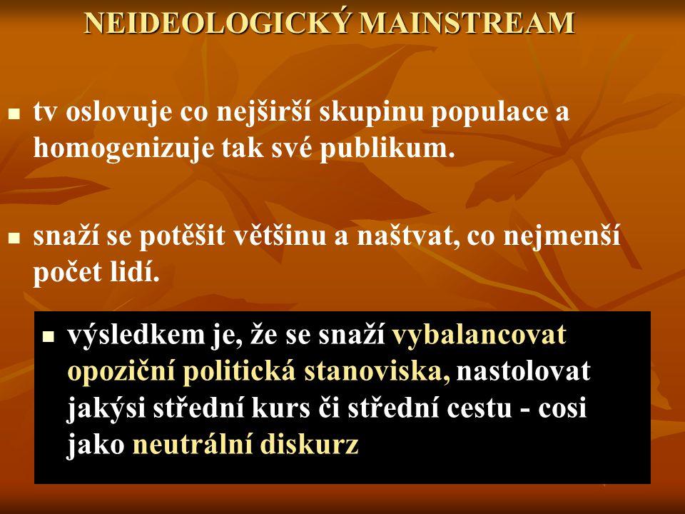 NEIDEOLOGICKÝ MAINSTREAM NEIDEOLOGICKÝ MAINSTREAM tv oslovuje co nejširší skupinu populace a homogenizuje tak své publikum.