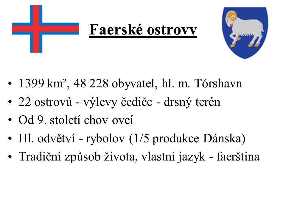 Faerské ostrovy 1399 km², 48 228 obyvatel, hl. m. Tórshavn 22 ostrovů - výlevy čediče - drsný terén Od 9. století chov ovcí Hl. odvětví - rybolov (1/5