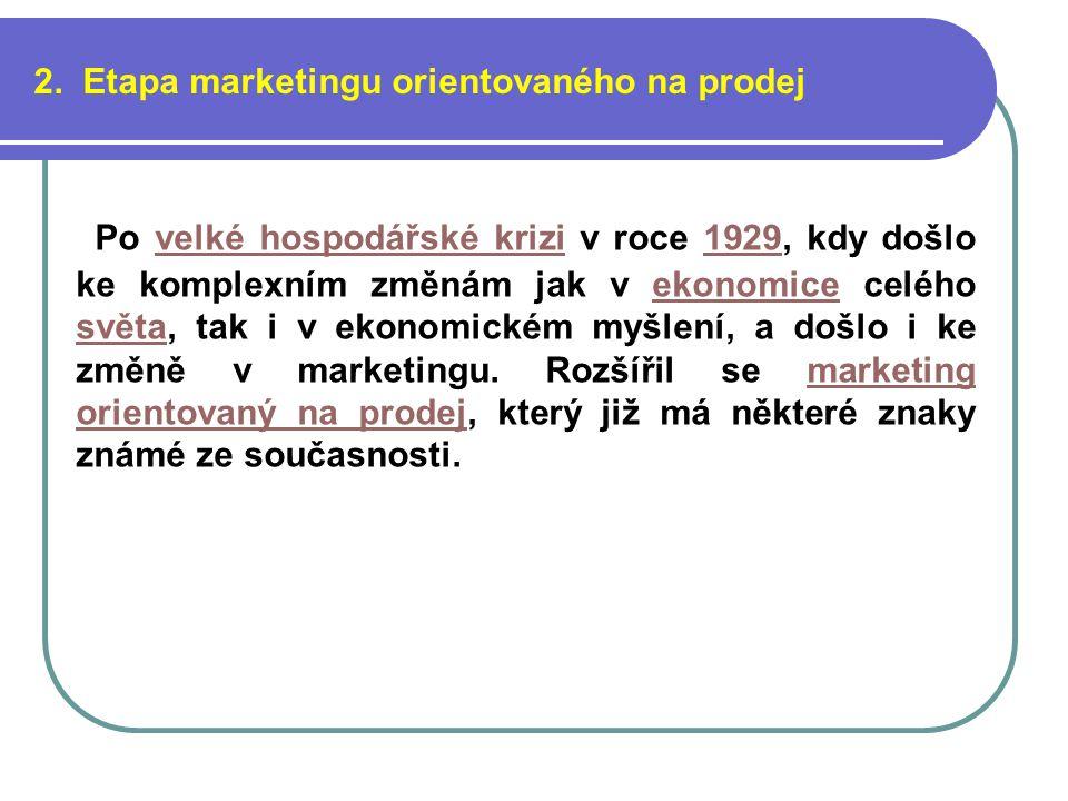 2. Etapa marketingu orientovaného na prodej Po velké hospodářské krizi v roce 1929, kdy došlo ke komplexním změnám jak v ekonomice celého světa, tak i