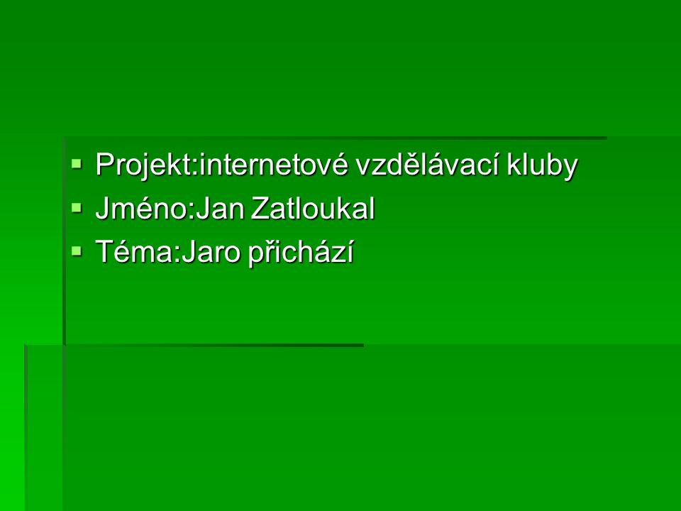  Projekt:internetové vzdělávací kluby  Jméno:Jan Zatloukal  Téma:Jaro přichází