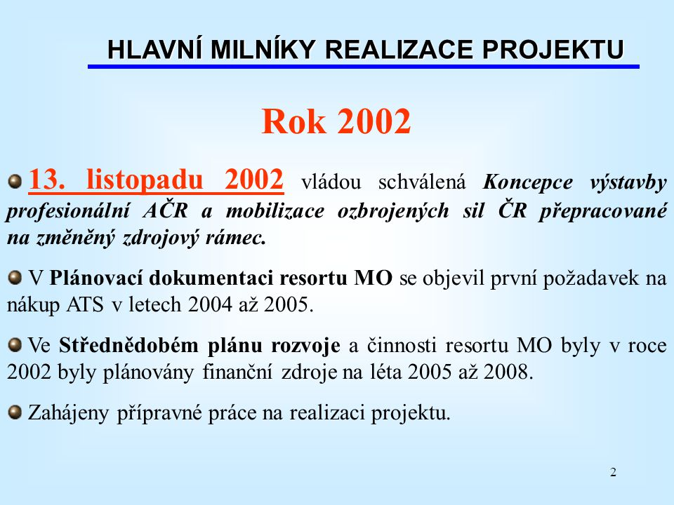 2 HLAVNÍ MILNÍKY REALIZACE PROJEKTU Rok 2002 13. listopadu 2002 vládou schválená Koncepce výstavby profesionální AČR a mobilizace ozbrojených sil ČR p