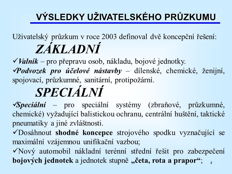 4 VÝSLEDKY UŽIVATELSKÉHO PRŮZKUMU Uživatelský průzkum v roce 2003 definoval dvě koncepční řešení: ZÁKLADNÍ Valník – pro přepravu osob, nákladu, bojové jednotky.