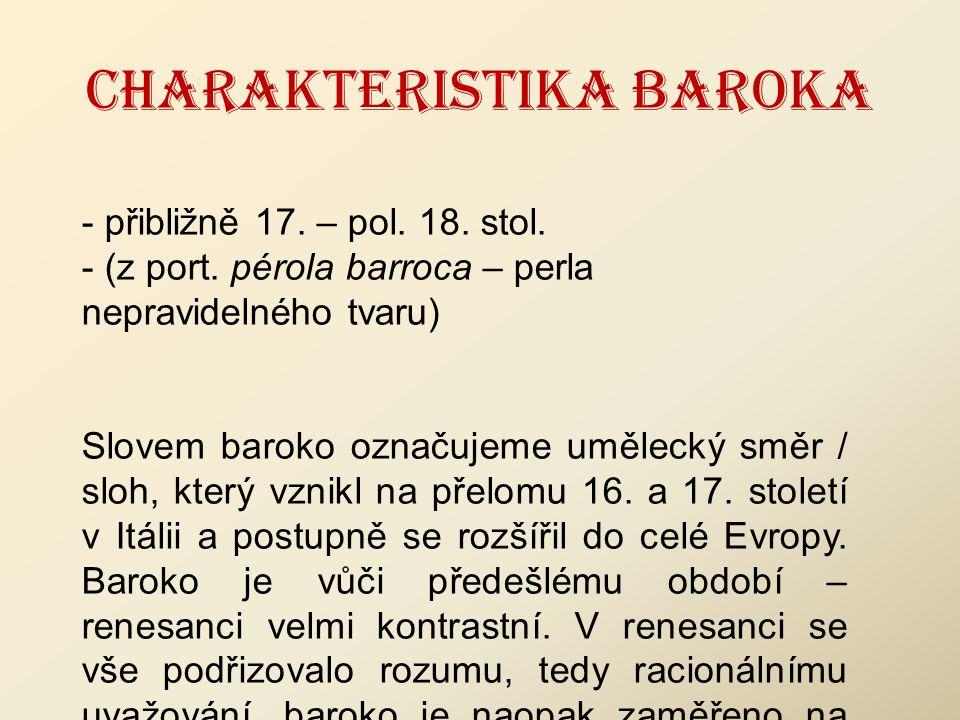 CHARAKTERISTIKA BAROKA - přibližně 17. – pol. 18. stol. - (z port. pérola barroca – perla nepravidelného tvaru) Slovem baroko označujeme umělecký směr