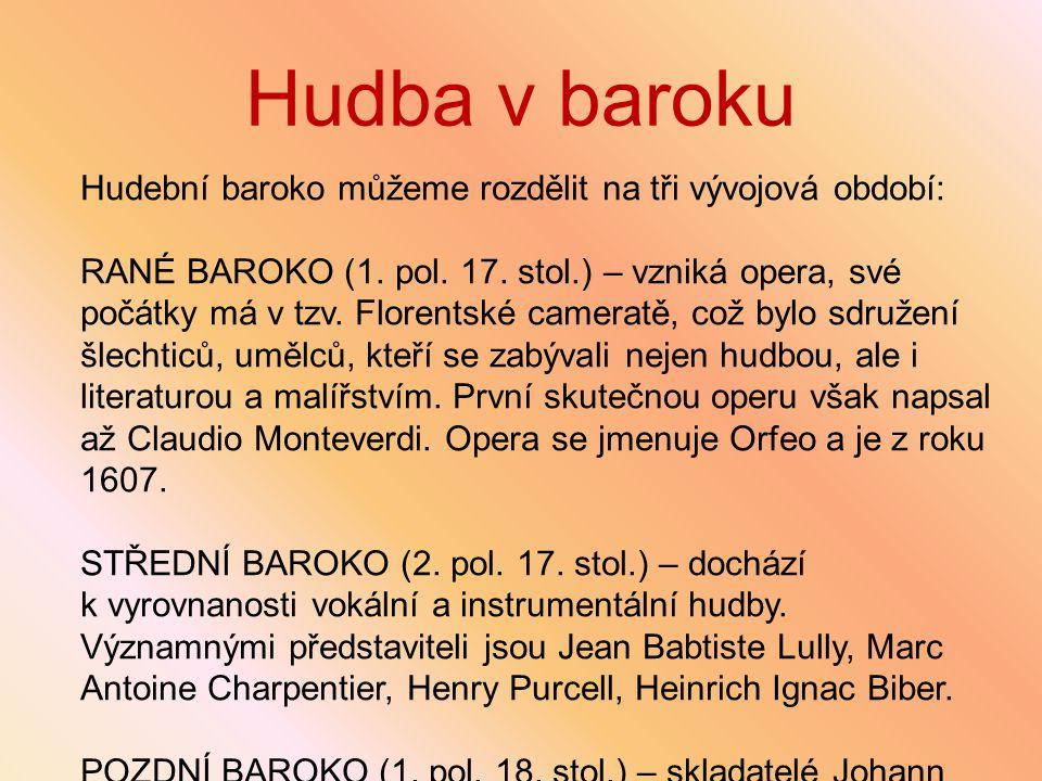 Hudba v baroku Hudební baroko můžeme rozdělit na tři vývojová období: RANÉ BAROKO (1. pol. 17. stol.) – vzniká opera, své počátky má v tzv. Florentské