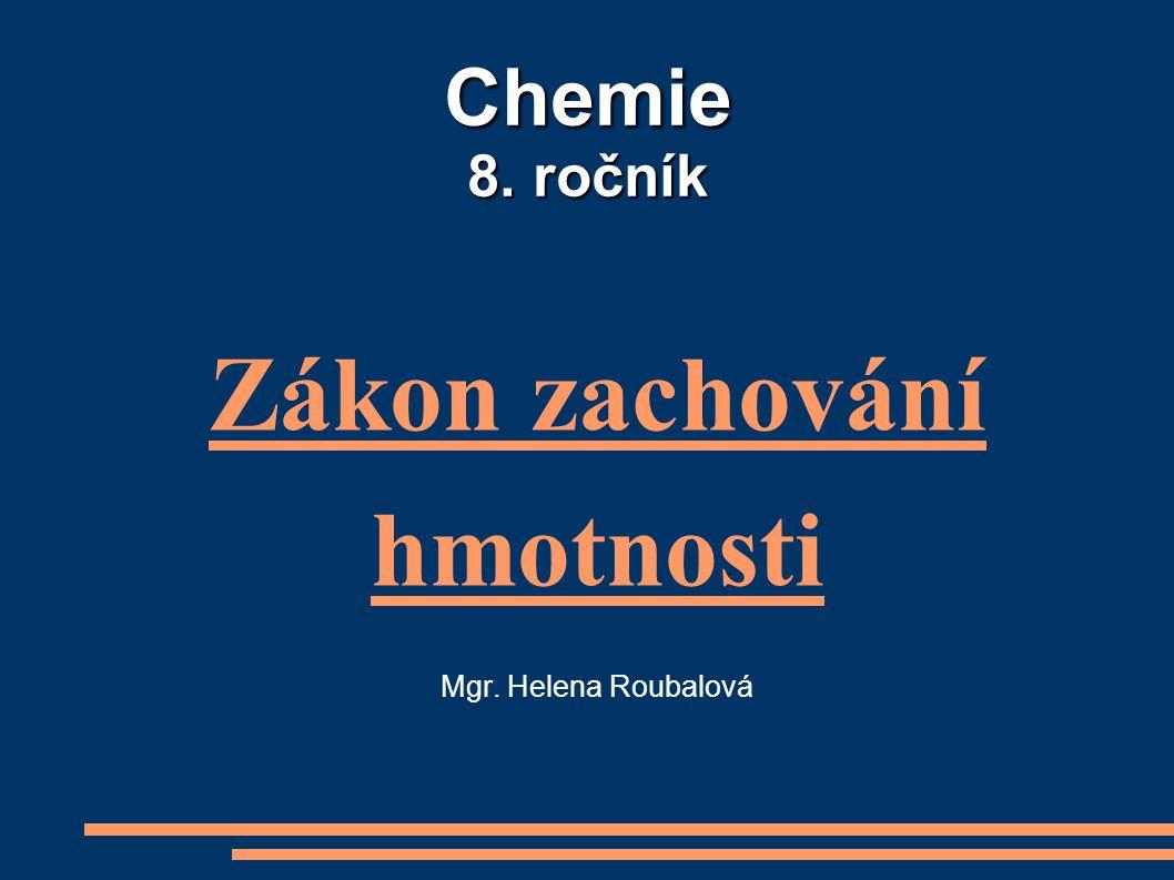 Chemie 8. ročník Zákon zachování hmotnosti Mgr. Helena Roubalová