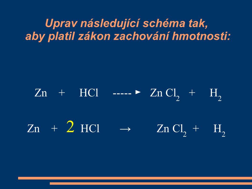 Uprav následující schéma tak, aby platil zákon zachování hmotnosti: Zn + HCl ----- ► Zn Cl 2 + H 2 Zn + 2 HCl → Zn Cl 2 + H 2