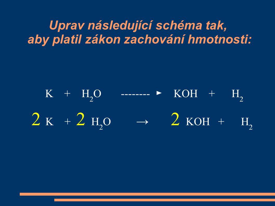 Uprav následující schéma tak, aby platil zákon zachování hmotnosti: K + H 2 O -------- ► KOH + H 2 2 K + 2 H 2 O → 2 KOH + H 2