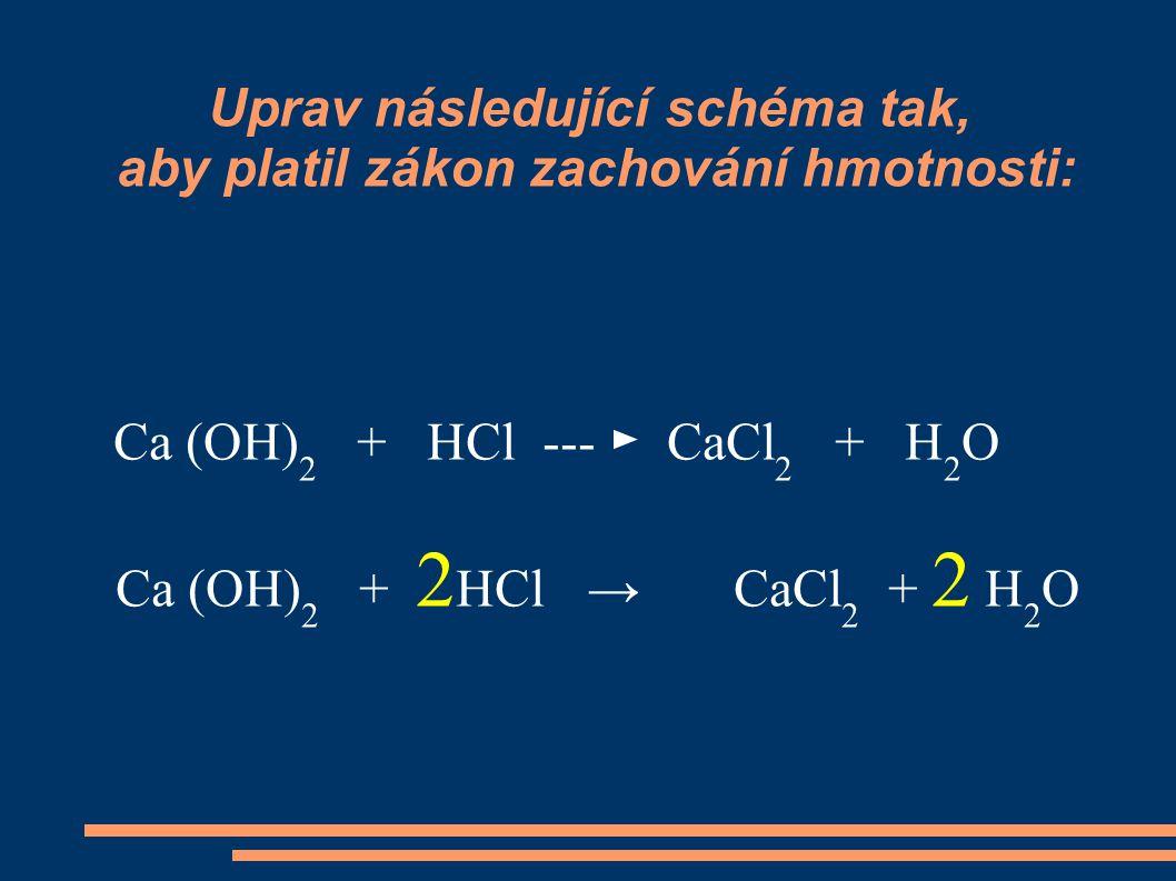 Uprav následující schéma tak, aby platil zákon zachování hmotnosti: Ca (OH) 2 + HCl --- ► CaCl 2 + H 2 O Ca (OH) 2 + 2 HCl → CaCl 2 + 2 H 2 O