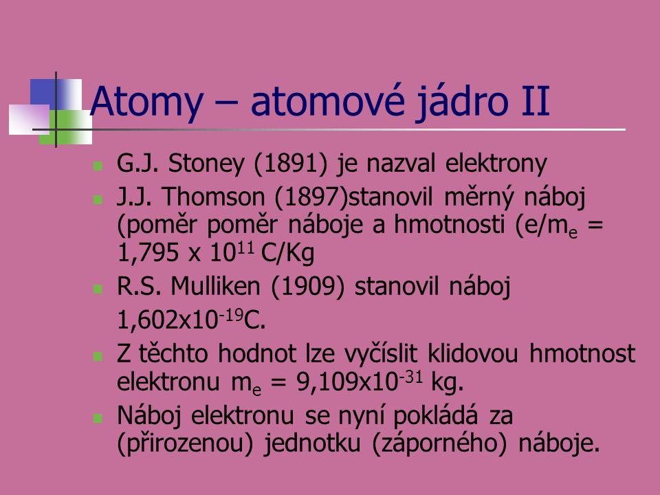 Atomy – atomové jádro II G.J. Stoney (1891) je nazval elektrony J.J. Thomson (1897)stanovil měrný náboj (poměr poměr náboje a hmotnosti (e/m e = 1,795