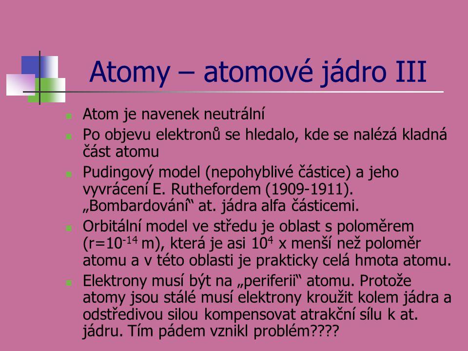 Atomy – atomové jádro III Atom je navenek neutrální Po objevu elektronů se hledalo, kde se nalézá kladná část atomu Pudingový model (nepohyblivé části