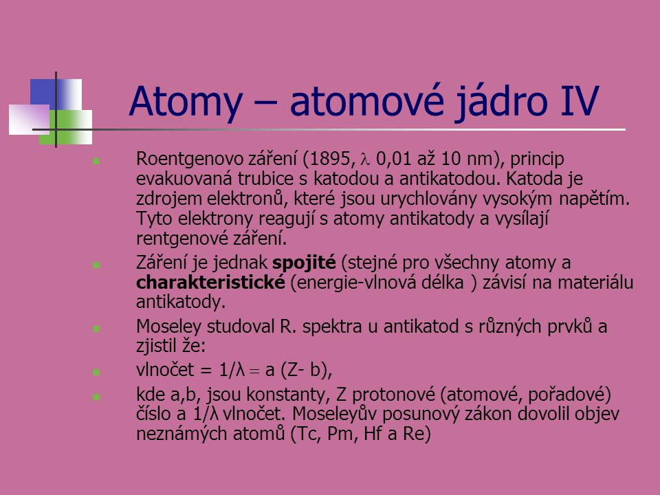 Atomy – atomové jádro IV Roentgenovo záření (1895, 0,01 až 10 nm), princip evakuovaná trubice s katodou a antikatodou. Katoda je zdrojem elektronů, kt